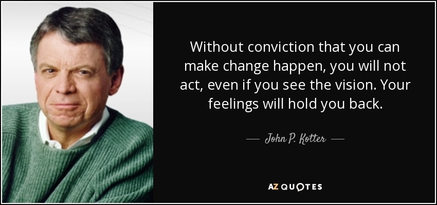 Without conviction that you can make change happen, you will not act, even if you see the vision. Your feelings will hold you back. - John P. Kotter