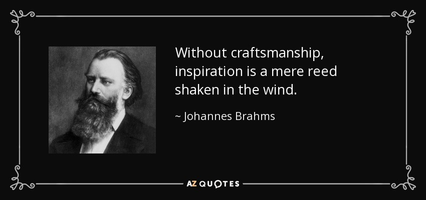 Without craftsmanship, inspiration is a mere reed shaken in the wind. - Johannes Brahms