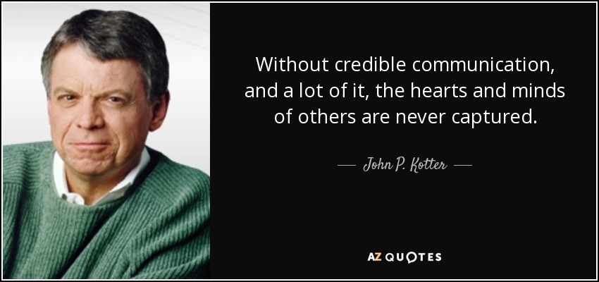 Without credible communication, and a lot of it, the hearts and minds of others are never captured. - John P. Kotter