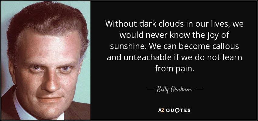 Without dark clouds in our lives, we would never know the joy of sunshine. We can become callous and unteachable if we do not learn from pain. - Billy Graham