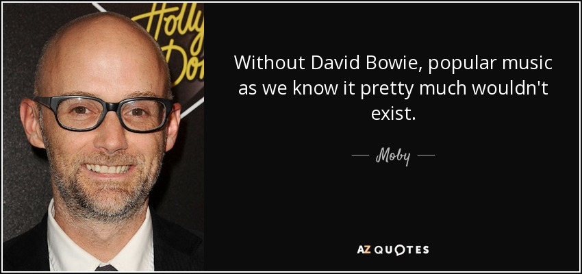 Without David Bowie, popular music as we know it pretty much wouldn't exist. - Moby