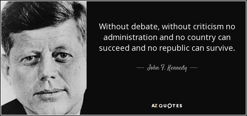 Without debate, without criticism no administration and no country can succeed and no republic can survive. - John F. Kennedy