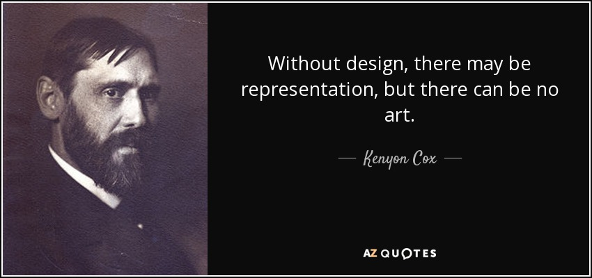 Without design, there may be representation, but there can be no art. - Kenyon Cox