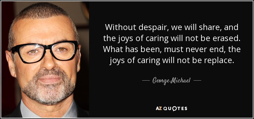 Without despair, we will share, and the joys of caring will not be erased. What has been, must never end, the joys of caring will not be replace. - George Michael