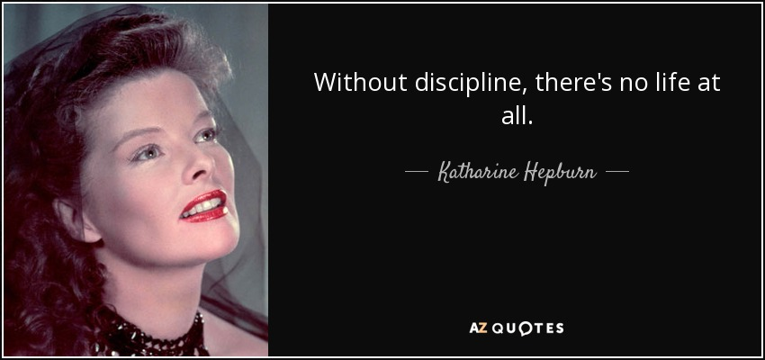 Without discipline, there's no life at all. - Katharine Hepburn
