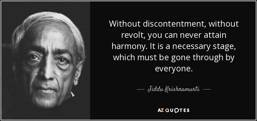 Without discontentment, without revolt, you can never attain harmony. It is a necessary stage, which must be gone through by everyone. - Jiddu Krishnamurti