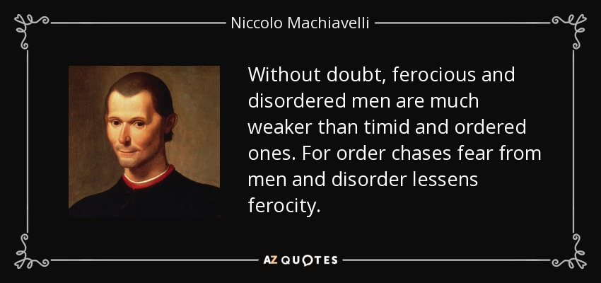Without doubt, ferocious and disordered men are much weaker than timid and ordered ones. For order chases fear from men and disorder lessens ferocity. - Niccolo Machiavelli