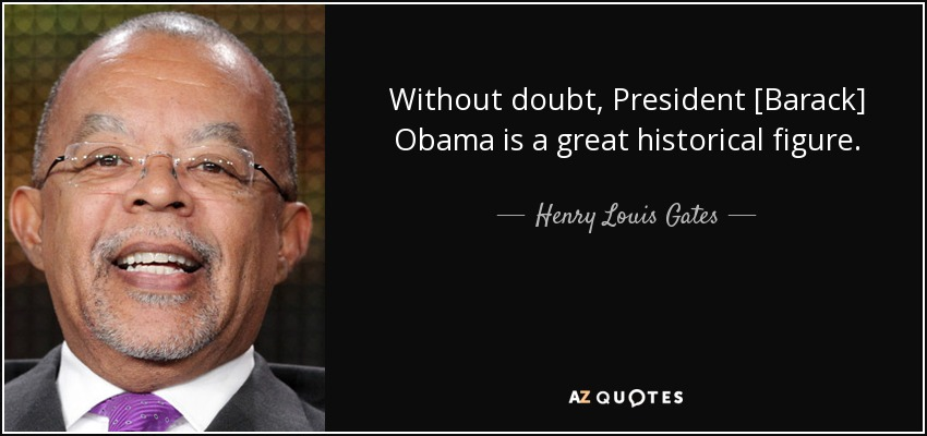 Without doubt, President [Barack] Obama is a great historical figure. - Henry Louis Gates