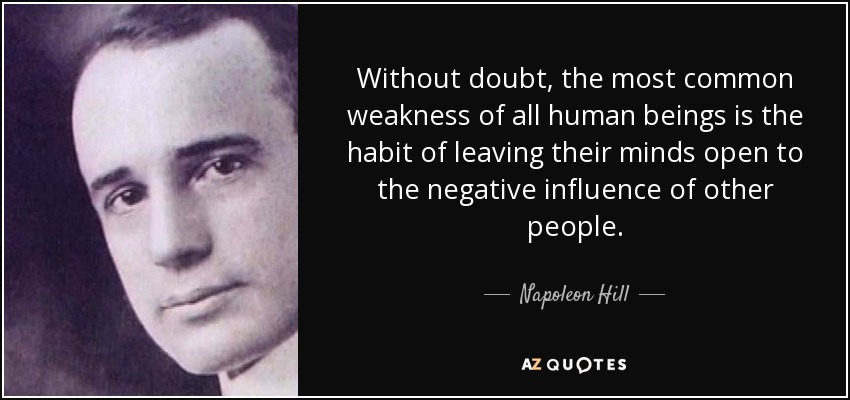 Without doubt, the most common weakness of all human beings is the habit of leaving their minds open to the negative influence of other people. - Napoleon Hill
