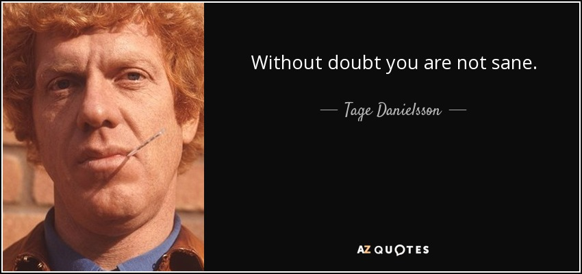 Without doubt you are not sane. - Tage Danielsson