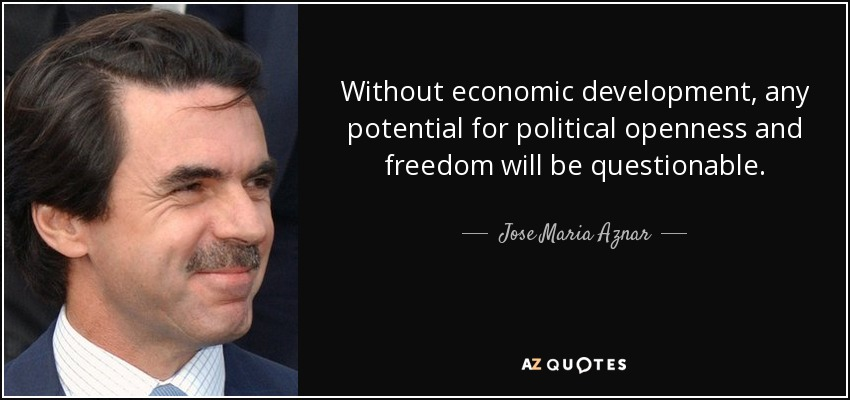 Without economic development, any potential for political openness and freedom will be questionable. - Jose Maria Aznar