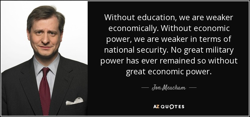 Without education, we are weaker economically. Without economic power, we are weaker in terms of national security. No great military power has ever remained so without great economic power. - Jon Meacham