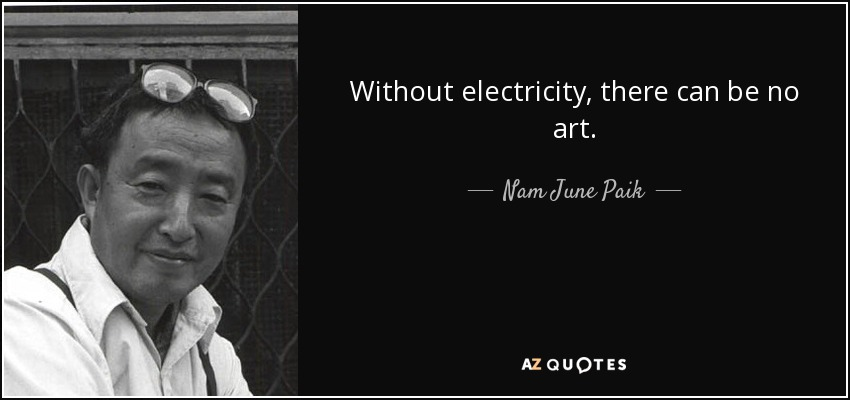 Without electricity, there can be no art. - Nam June Paik