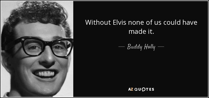 Without Elvis none of us could have made it. - Buddy Holly