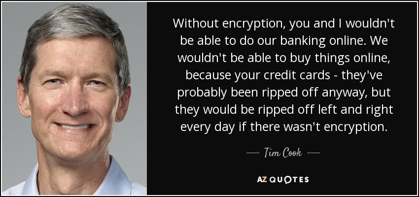 Without encryption, you and I wouldn't be able to do our banking online. We wouldn't be able to buy things online, because your credit cards - they've probably been ripped off anyway, but they would be ripped off left and right every day if there wasn't encryption. - Tim Cook