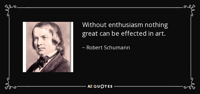 Without enthusiasm nothing great can be effected in art. - Robert Schumann