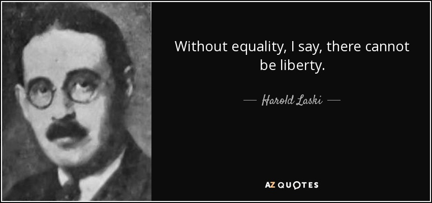 Without equality, I say, there cannot be liberty. - Harold Laski