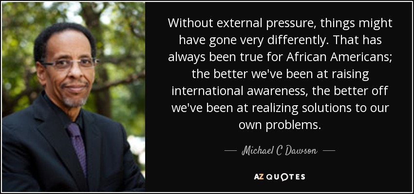 Without external pressure, things might have gone very differently. That has always been true for African Americans; the better we've been at raising international awareness, the better off we've been at realizing solutions to our own problems. - Michael C Dawson