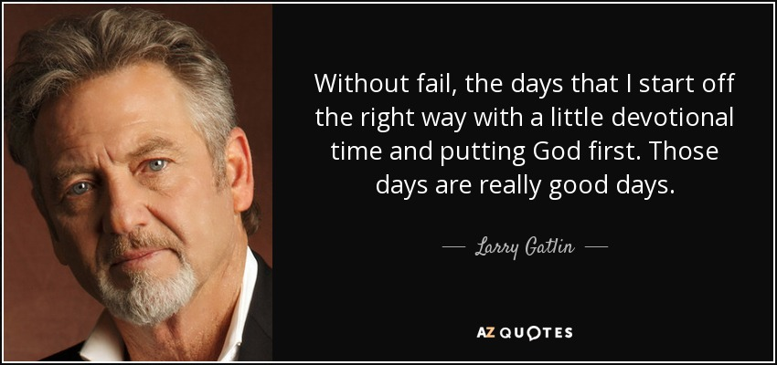 Without fail, the days that I start off the right way with a little devotional time and putting God first. Those days are really good days. - Larry Gatlin