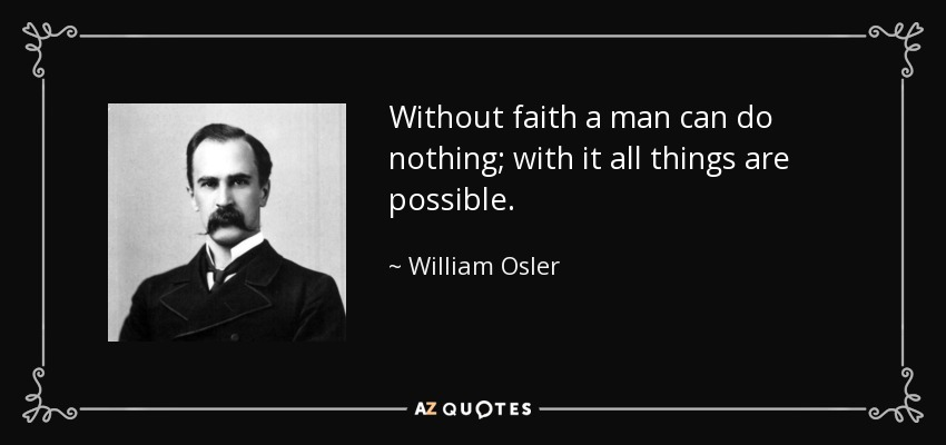 Without faith a man can do nothing; with it all things are possible. - William Osler