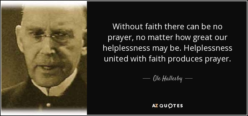 Without faith there can be no prayer, no matter how great our helplessness may be. Helplessness united with faith produces prayer. - Ole Hallesby