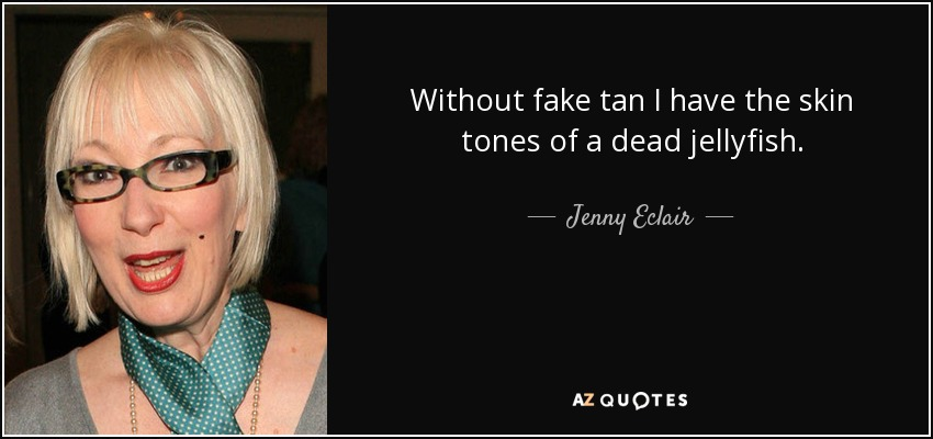 Without fake tan I have the skin tones of a dead jellyfish. - Jenny Eclair