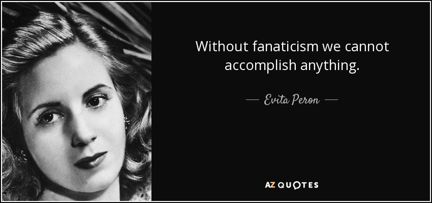 Without fanaticism we cannot accomplish anything. - Evita Peron