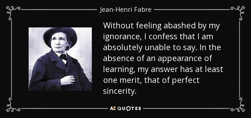 Without feeling abashed by my ignorance, I confess that I am absolutely unable to say. In the absence of an appearance of learning, my answer has at least one merit, that of perfect sincerity. - Jean-Henri Fabre