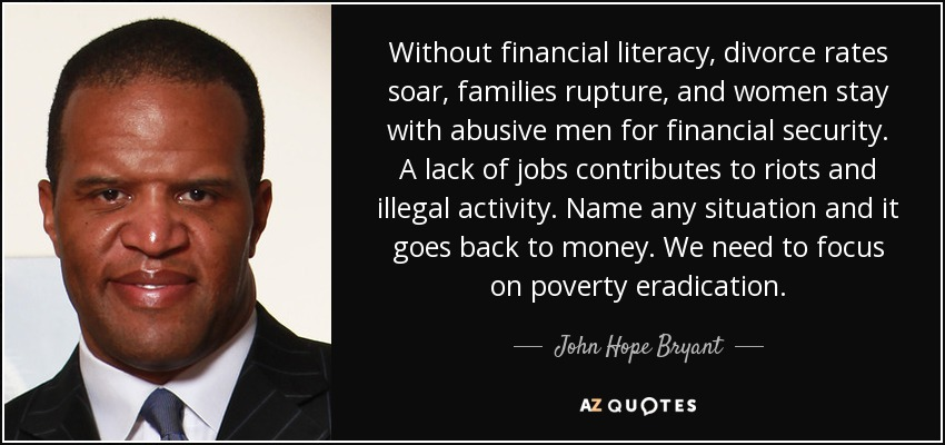 Without financial literacy, divorce rates soar, families rupture, and women stay with abusive men for financial security. A lack of jobs contributes to riots and illegal activity. Name any situation and it goes back to money. We need to focus on poverty eradication. - John Hope Bryant