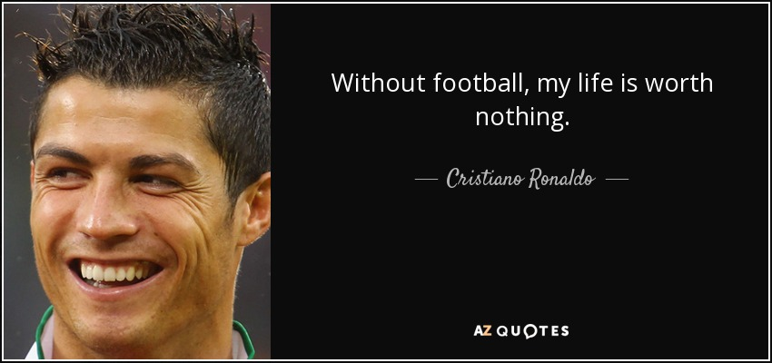 Without football, my life is worth nothing. - Cristiano Ronaldo