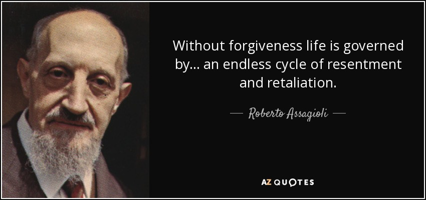 Without forgiveness life is governed by... an endless cycle of resentment and retaliation. - Roberto Assagioli