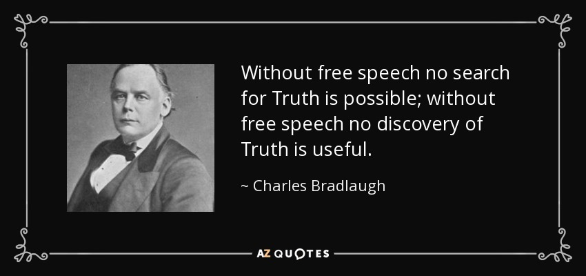Without free speech no search for Truth is possible; without free speech no discovery of Truth is useful. - Charles Bradlaugh