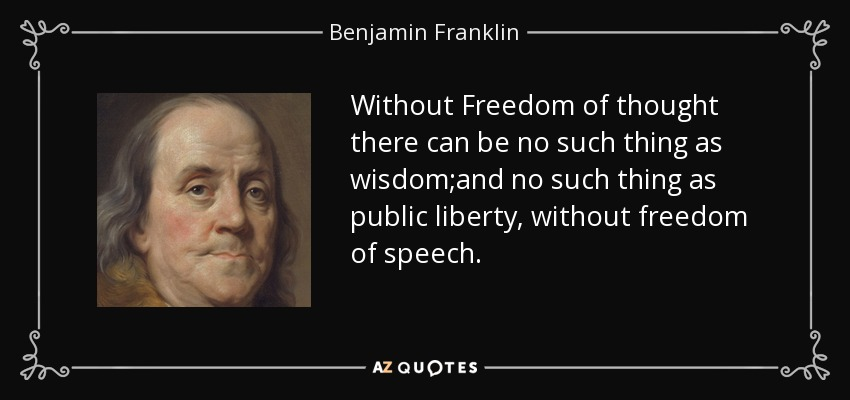 Without Freedom of thought there can be no such thing as wisdom;and no such thing as public liberty, without freedom of speech. - Benjamin Franklin