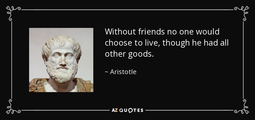 Without friends no one would choose to live, though he had all other goods. - Aristotle