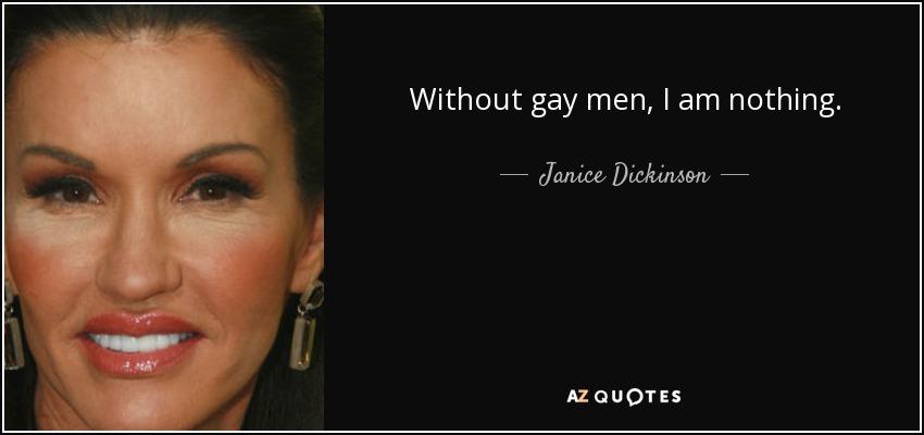 Without gay men, I am nothing. - Janice Dickinson