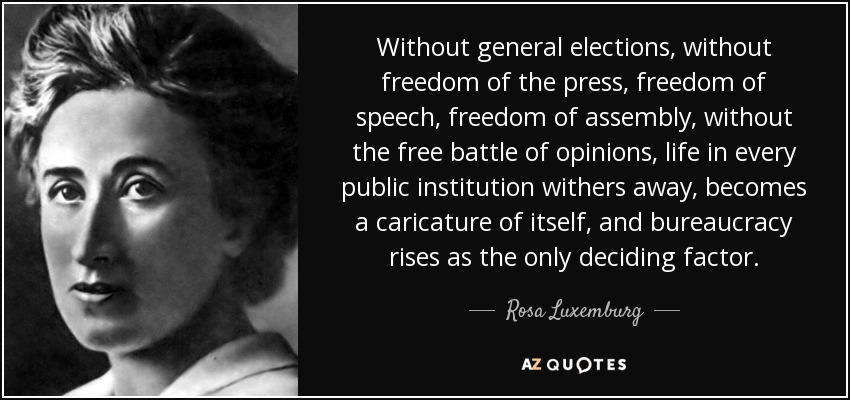 Without general elections, without freedom of the press, freedom of speech, freedom of assembly, without the free battle of opinions, life in every public institution withers away, becomes a caricature of itself, and bureaucracy rises as the only deciding factor. - Rosa Luxemburg