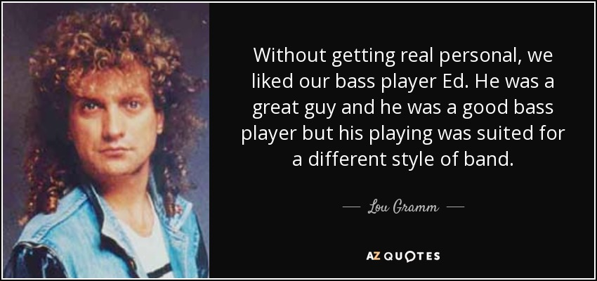 Without getting real personal, we liked our bass player Ed. He was a great guy and he was a good bass player but his playing was suited for a different style of band. - Lou Gramm