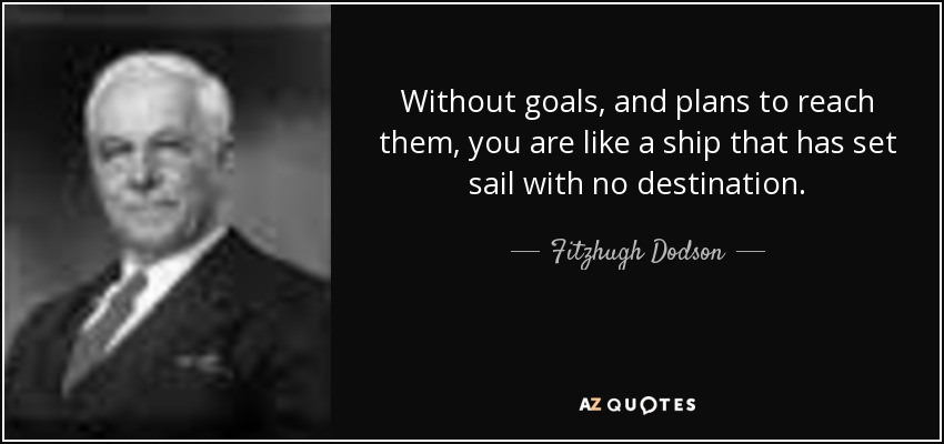 Without goals, and plans to reach them, you are like a ship that has set sail with no destination. - Fitzhugh Dodson