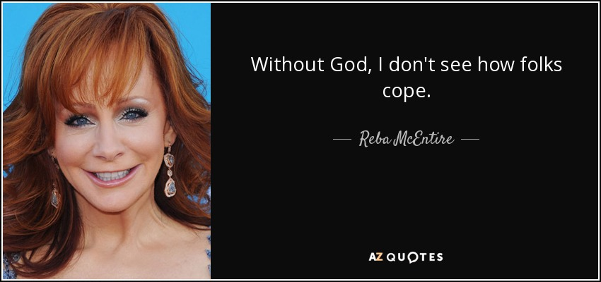 Without God, I don't see how folks cope. - Reba McEntire