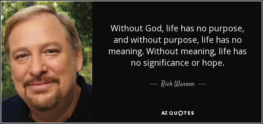 Without God, life has no purpose, and without purpose, life has no meaning. Without meaning, life has no significance or hope. - Rick Warren