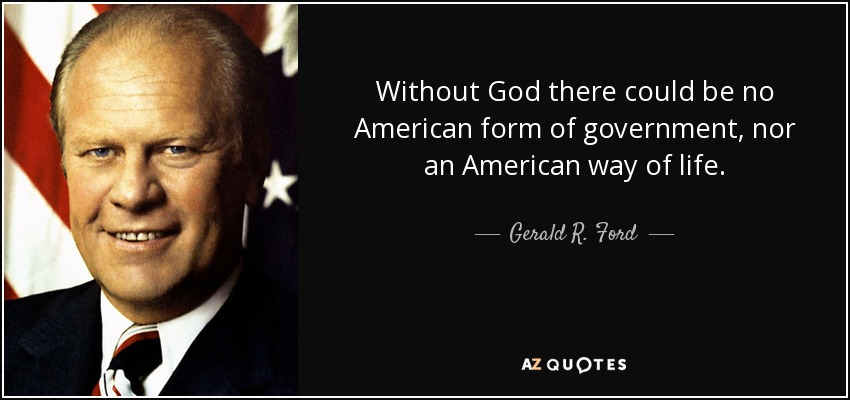 Without God there could be no American form of government, nor an American way of life. - Gerald R. Ford