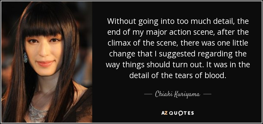 Without going into too much detail, the end of my major action scene, after the climax of the scene, there was one little change that I suggested regarding the way things should turn out. It was in the detail of the tears of blood. - Chiaki Kuriyama