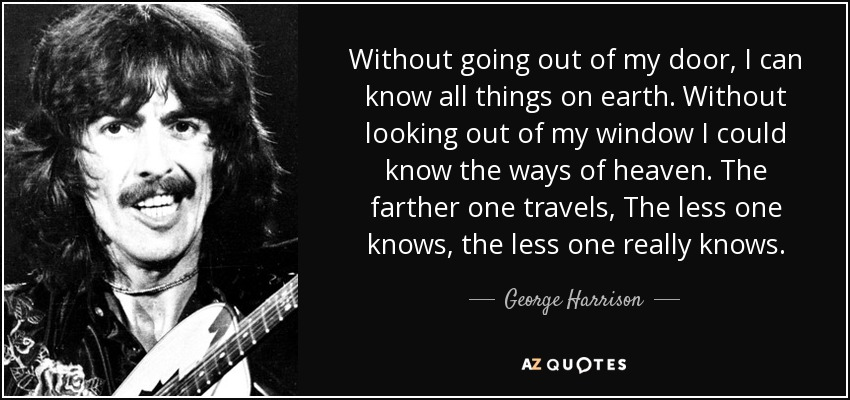 Without going out of my door, I can know all things on earth. Without looking out of my window I could know the ways of heaven. The farther one travels, The less one knows, the less one really knows. - George Harrison
