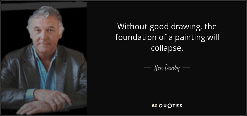 Without good drawing, the foundation of a painting will collapse. - Ken Danby