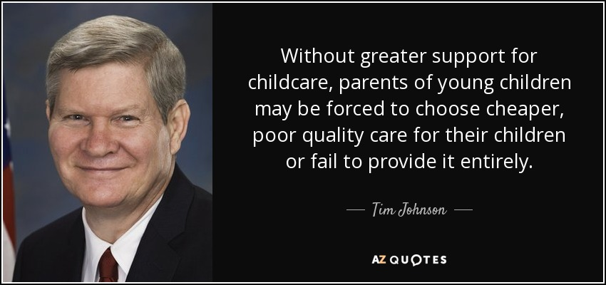 Without greater support for childcare, parents of young children may be forced to choose cheaper, poor quality care for their children or fail to provide it entirely. - Tim Johnson