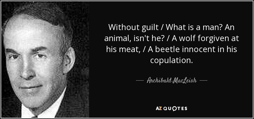 Without guilt / What is a man? An animal, isn't he? / A wolf forgiven at his meat, / A beetle innocent in his copulation. - Archibald MacLeish