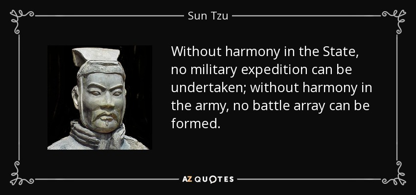 Without harmony in the State, no military expedition can be undertaken; without harmony in the army, no battle array can be formed. - Sun Tzu
