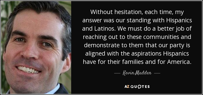 Without hesitation, each time, my answer was our standing with Hispanics and Latinos. We must do a better job of reaching out to these communities and demonstrate to them that our party is aligned with the aspirations Hispanics have for their families and for America. - Kevin Madden