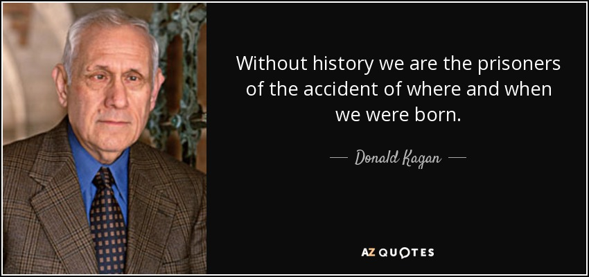 Without history we are the prisoners of the accident of where and when we were born. - Donald Kagan