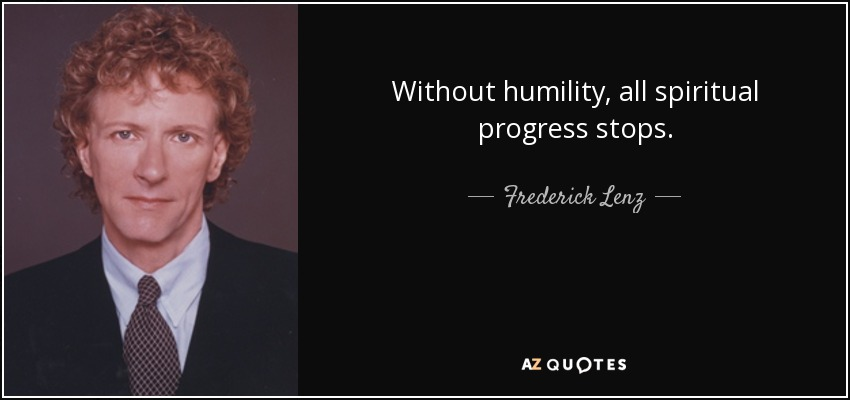 Without humility, all spiritual progress stops. - Frederick Lenz